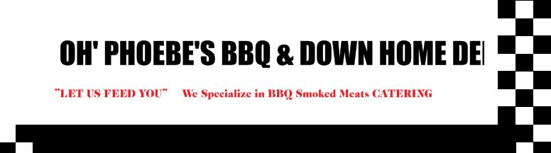 "OH' PHOEBE'S BBQ & DOWN HOME DELI - ""LET US FEED YOU""     We Specialize in BBQ Smoked Meats CATERING"
